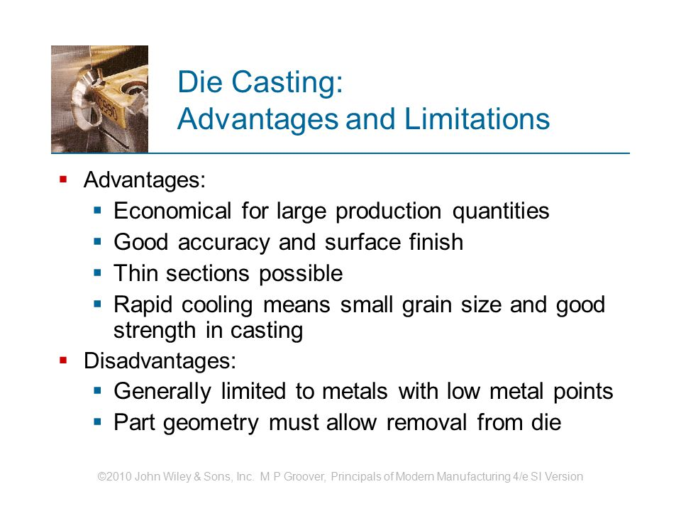 ©2010 John Wiley & Sons, Inc. M P Groover, Principals of Modern Manufacturing 4/e SI Version Die Casting: Advantages and Limitations  Advantages:  E