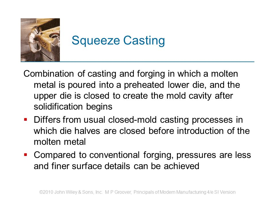 ©2010 John Wiley & Sons, Inc. M P Groover, Principals of Modern Manufacturing 4/e SI Version Squeeze Casting Combination of casting and forging in whi