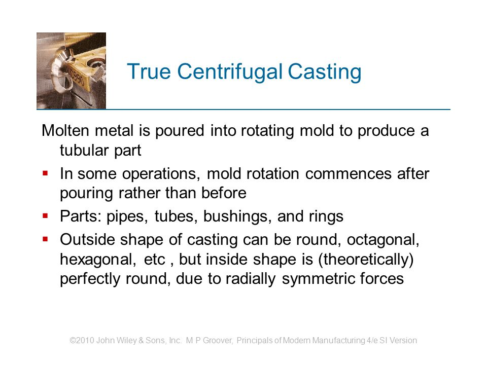 ©2010 John Wiley & Sons, Inc. M P Groover, Principals of Modern Manufacturing 4/e SI Version True Centrifugal Casting Molten metal is poured into rota