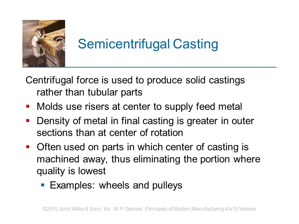 ©2010 John Wiley & Sons, Inc. M P Groover, Principals of Modern Manufacturing 4/e SI Version Semicentrifugal Casting Centrifugal force is used to prod
