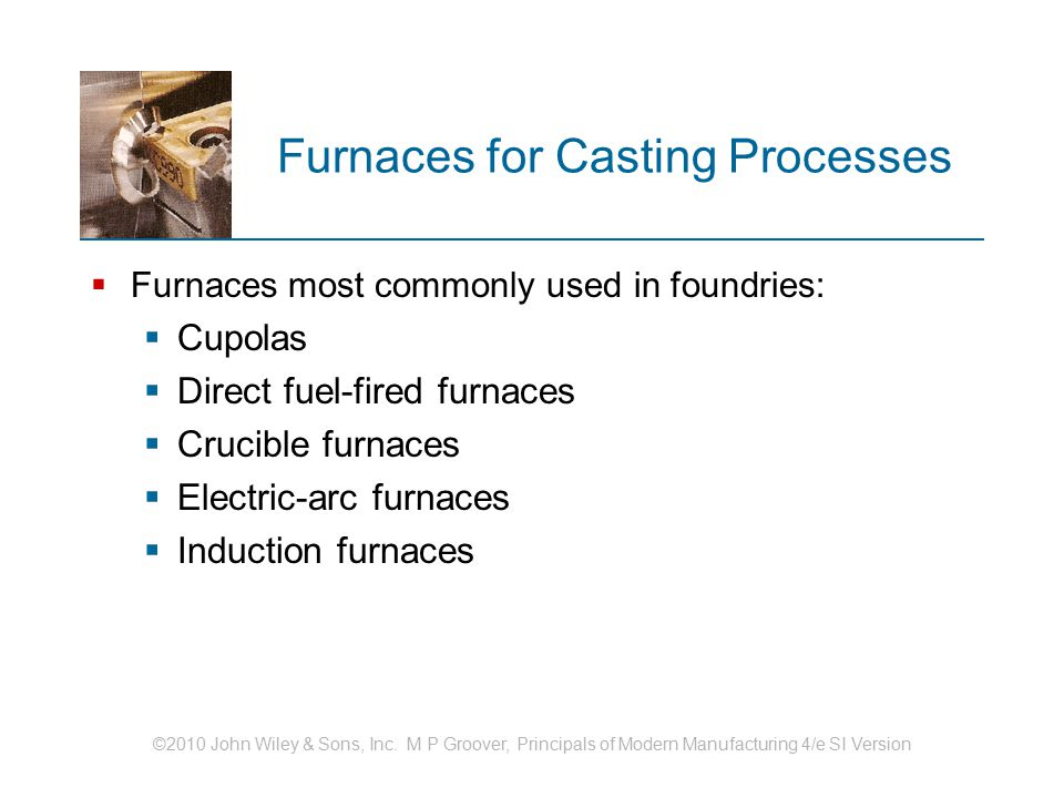 ©2010 John Wiley & Sons, Inc. M P Groover, Principals of Modern Manufacturing 4/e SI Version Furnaces for Casting Processes  Furnaces most commonly u