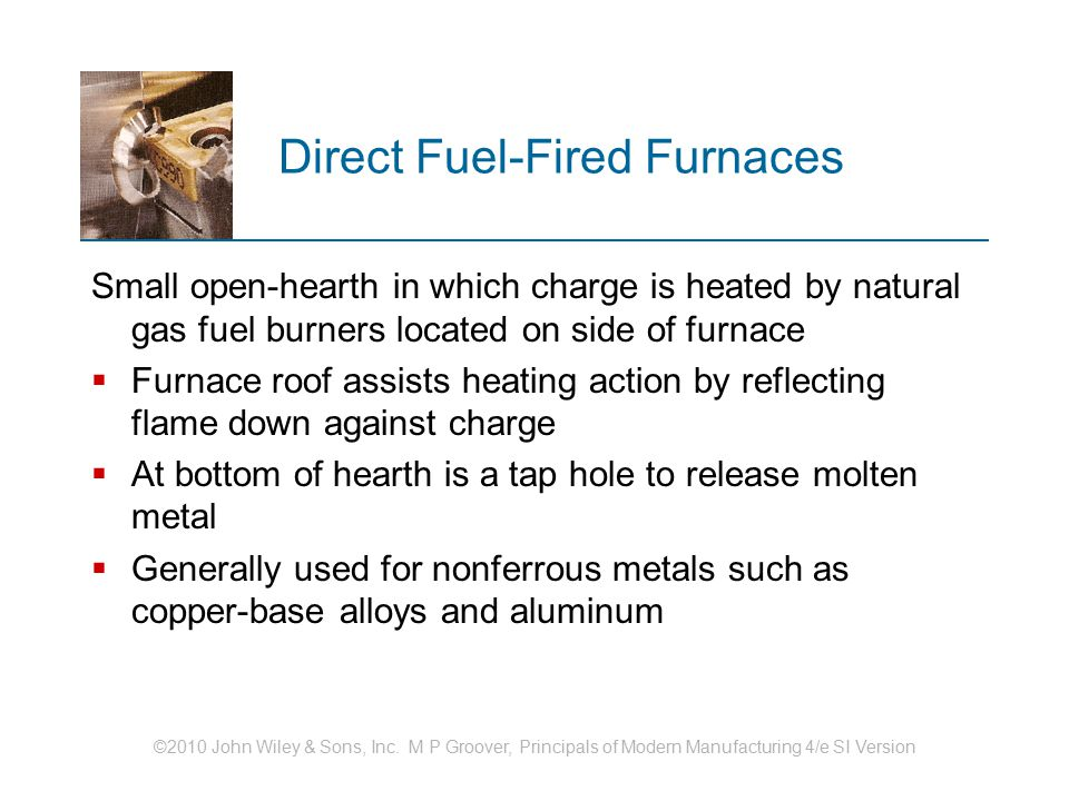 ©2010 John Wiley & Sons, Inc. M P Groover, Principals of Modern Manufacturing 4/e SI Version Direct Fuel ‑ Fired Furnaces Small open ‑ hearth in which
