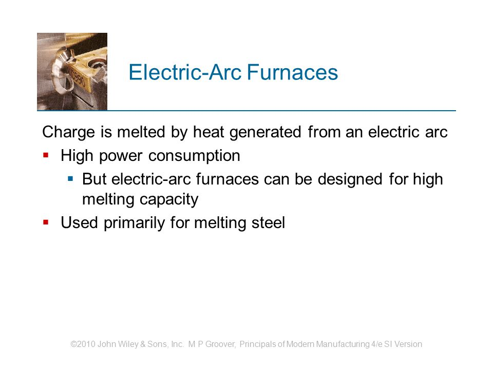 ©2010 John Wiley & Sons, Inc. M P Groover, Principals of Modern Manufacturing 4/e SI Version Electric ‑ Arc Furnaces Charge is melted by heat generate