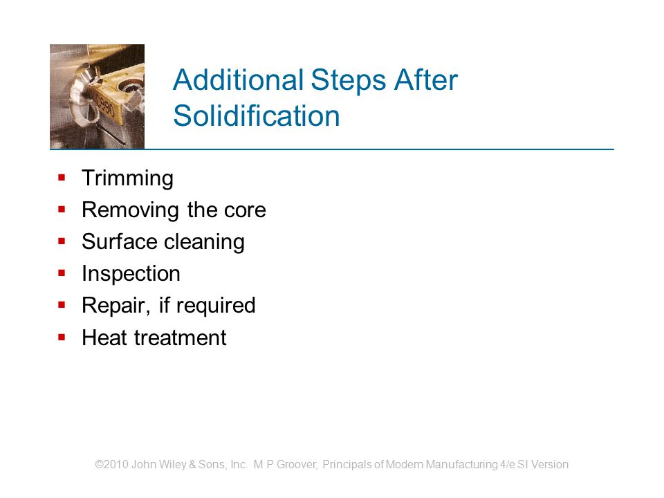 ©2010 John Wiley & Sons, Inc. M P Groover, Principals of Modern Manufacturing 4/e SI Version Additional Steps After Solidification  Trimming  Removi