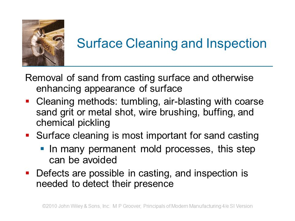 ©2010 John Wiley & Sons, Inc. M P Groover, Principals of Modern Manufacturing 4/e SI Version Surface Cleaning and Inspection Removal of sand from cast