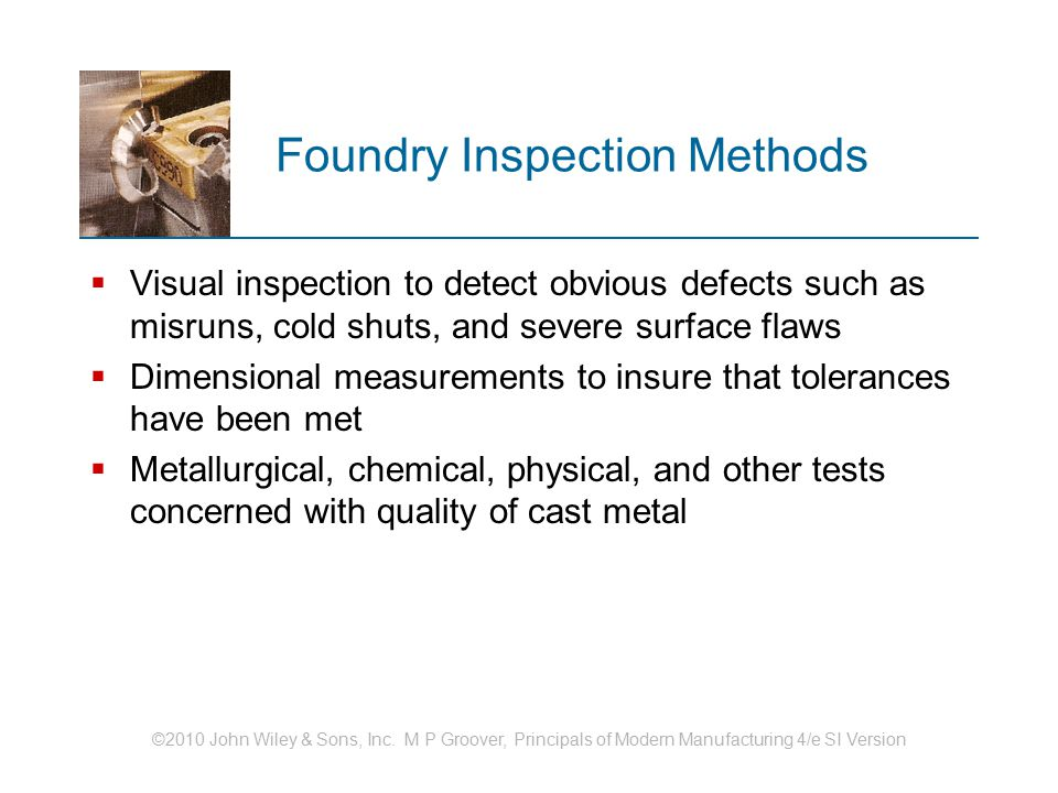 ©2010 John Wiley & Sons, Inc. M P Groover, Principals of Modern Manufacturing 4/e SI Version Foundry Inspection Methods  Visual inspection to detect
