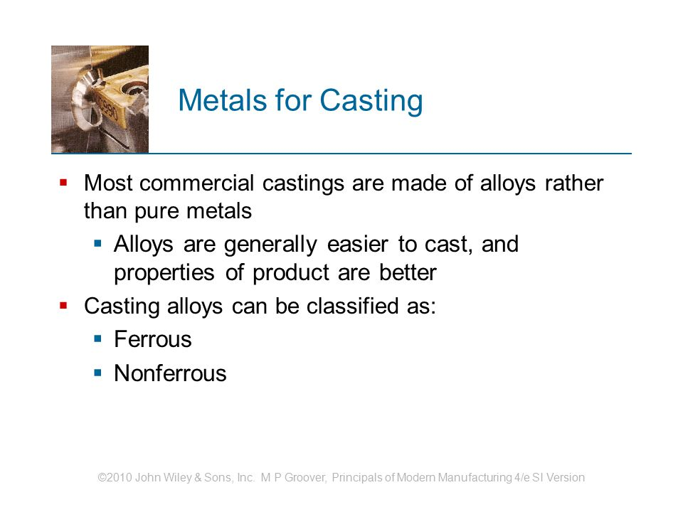 ©2010 John Wiley & Sons, Inc. M P Groover, Principals of Modern Manufacturing 4/e SI Version Metals for Casting  Most commercial castings are made of