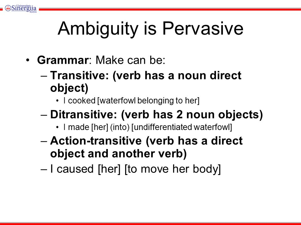 Ambiguity is Pervasive Grammar: Make can be: –Transitive: (verb has a noun direct object) I cooked [waterfowl belonging to her] –Ditransitive: (verb has 2 noun objects) I made [her] (into) [undifferentiated waterfowl] –Action-transitive (verb has a direct object and another verb) –I caused [her] [to move her body]