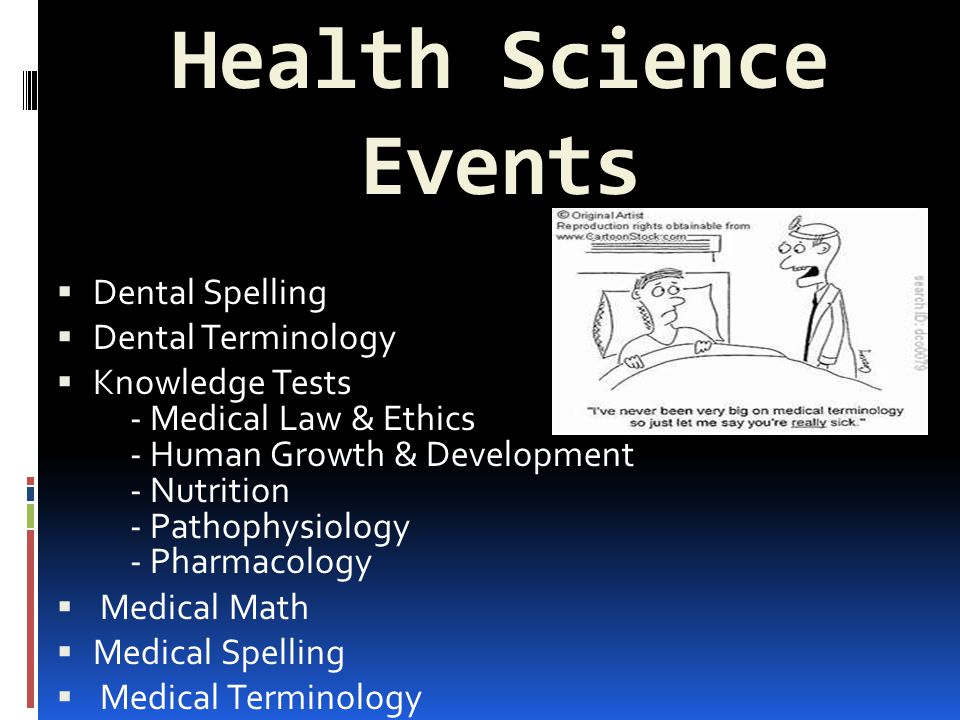 Health Science Events  Dental Spelling  Dental Terminology  Knowledge Tests - Medical Law & Ethics - Human Growth & Development - Nutrition - Pathophysiology - Pharmacology  Medical Math  Medical Spelling  Medical Terminology