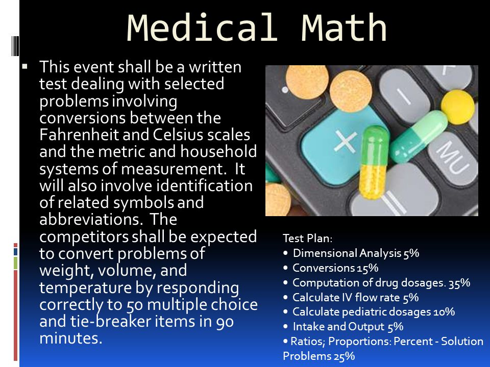Medical Math  This event shall be a written test dealing with selected problems involving conversions between the Fahrenheit and Celsius scales and the metric and household systems of measurement.
