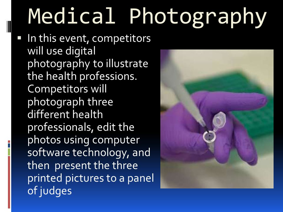 Medical Photography  In this event, competitors will use digital photography to illustrate the health professions.
