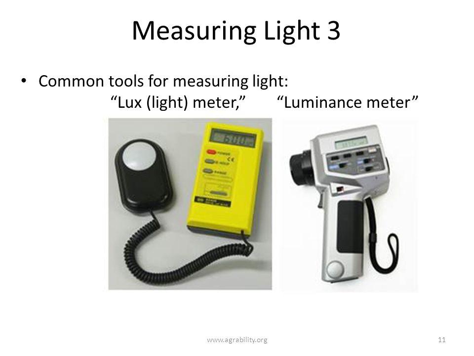 Measuring Light 3 Common tools for measuring light: Lux (light) meter, Luminance meter www.agrability.org11