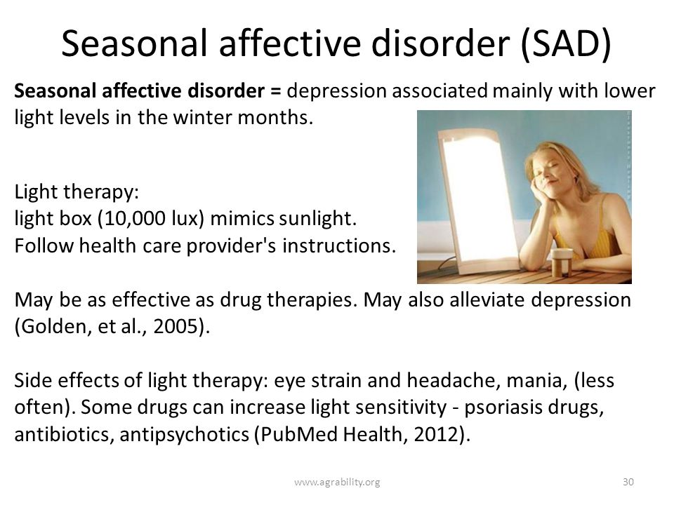 Seasonal affective disorder (SAD) Seasonal affective disorder = depression associated mainly with lower light levels in the winter months.