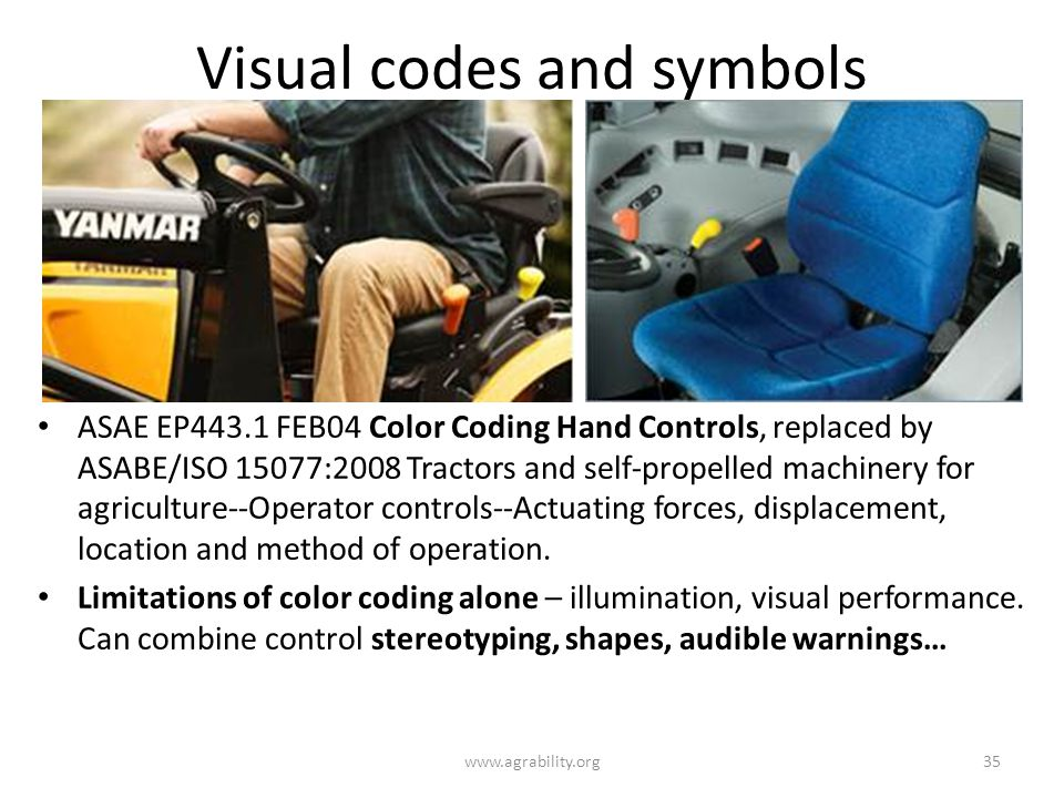 Visual codes and symbols ASAE EP443.1 FEB04 Color Coding Hand Controls, replaced by ASABE/ISO 15077:2008 Tractors and self-propelled machinery for agriculture--Operator controls--Actuating forces, displacement, location and method of operation.