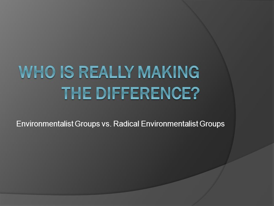 Environmentalist Groups vs. Radical Environmentalist Groups