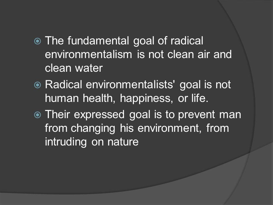  The fundamental goal of radical environmentalism is not clean air and clean water  Radical environmentalists goal is not human health, happiness, or life.
