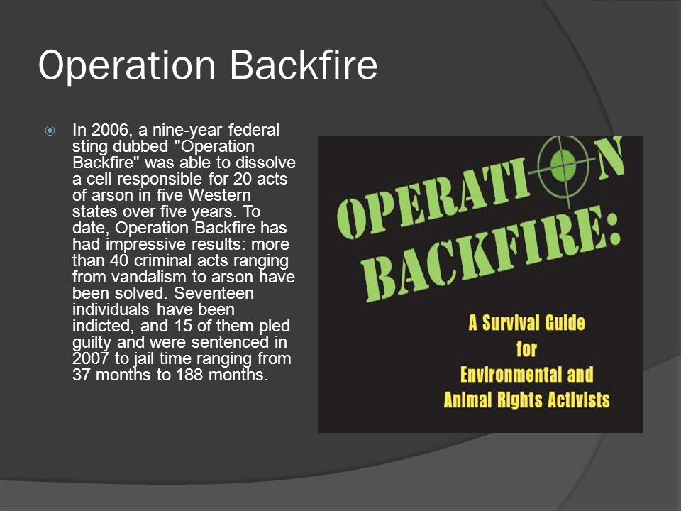 Operation Backfire  In 2006, a nine-year federal sting dubbed Operation Backfire was able to dissolve a cell responsible for 20 acts of arson in five Western states over five years.