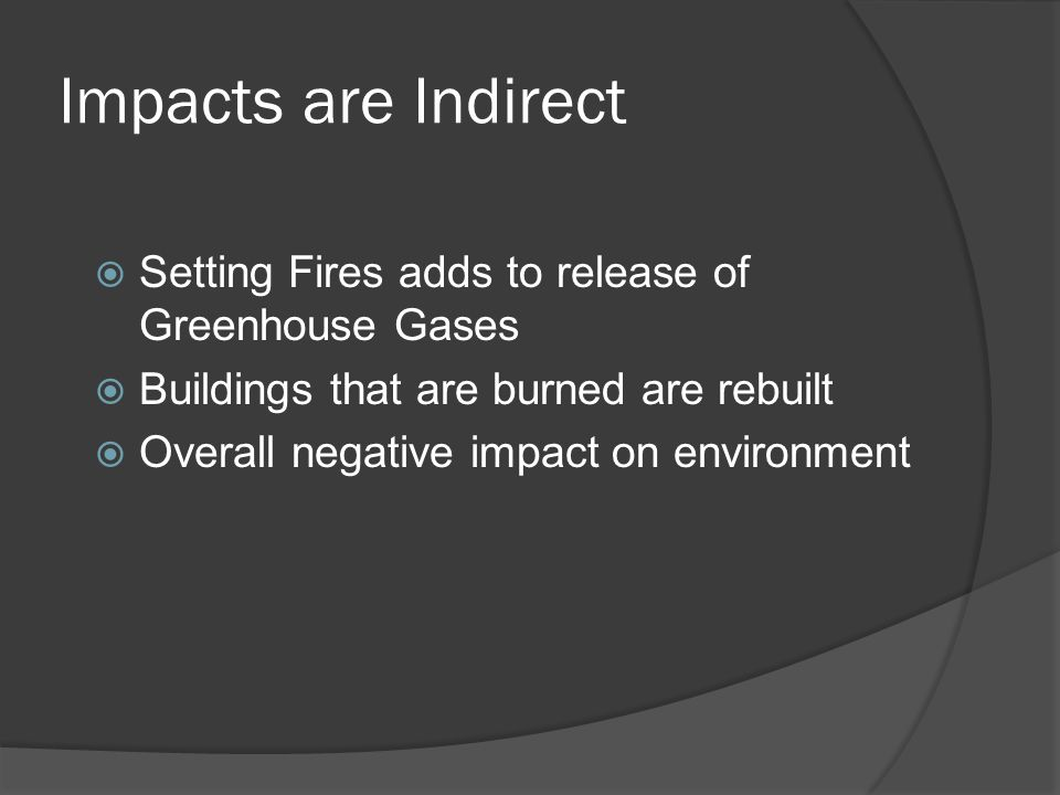 Impacts are Indirect  Setting Fires adds to release of Greenhouse Gases  Buildings that are burned are rebuilt  Overall negative impact on environment