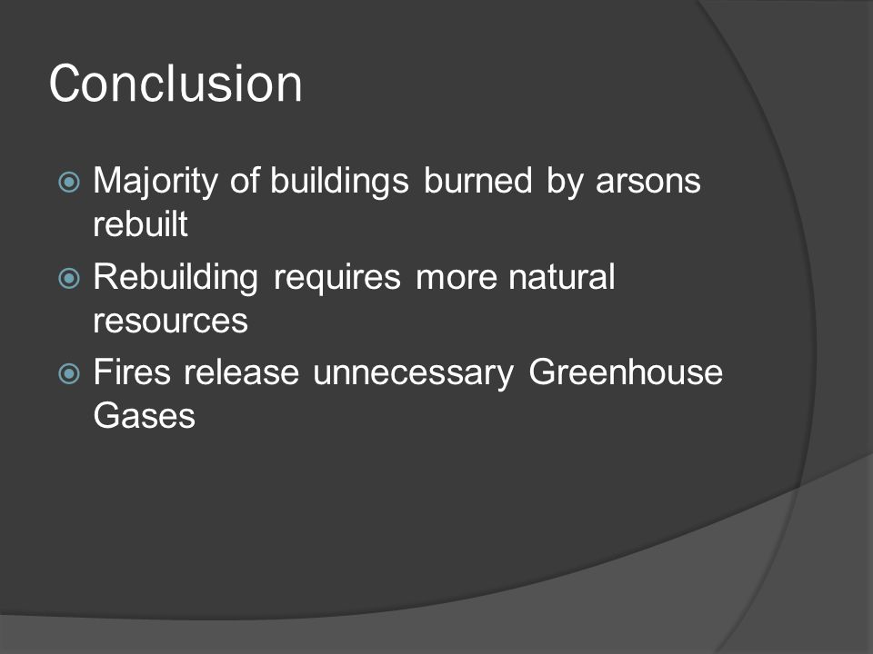 Conclusion  Majority of buildings burned by arsons rebuilt  Rebuilding requires more natural resources  Fires release unnecessary Greenhouse Gases