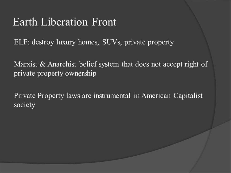 Earth Liberation Front ELF: destroy luxury homes, SUVs, private property Marxist & Anarchist belief system that does not accept right of private property ownership Private Property laws are instrumental in American Capitalist society