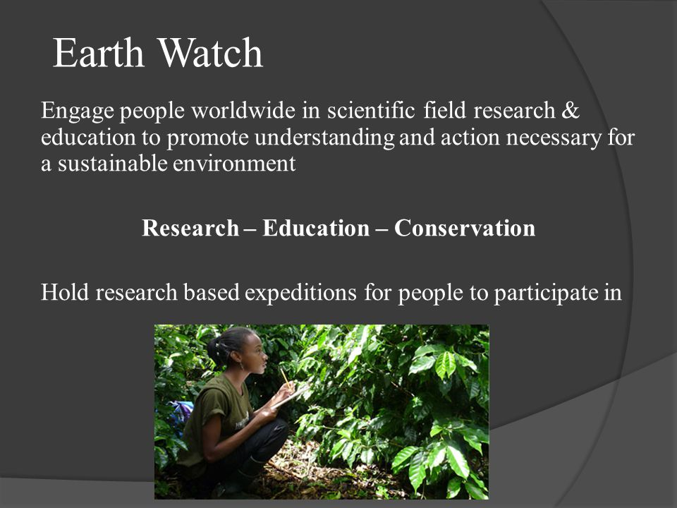 Earth Watch Engage people worldwide in scientific field research & education to promote understanding and action necessary for a sustainable environment Research – Education – Conservation Hold research based expeditions for people to participate in