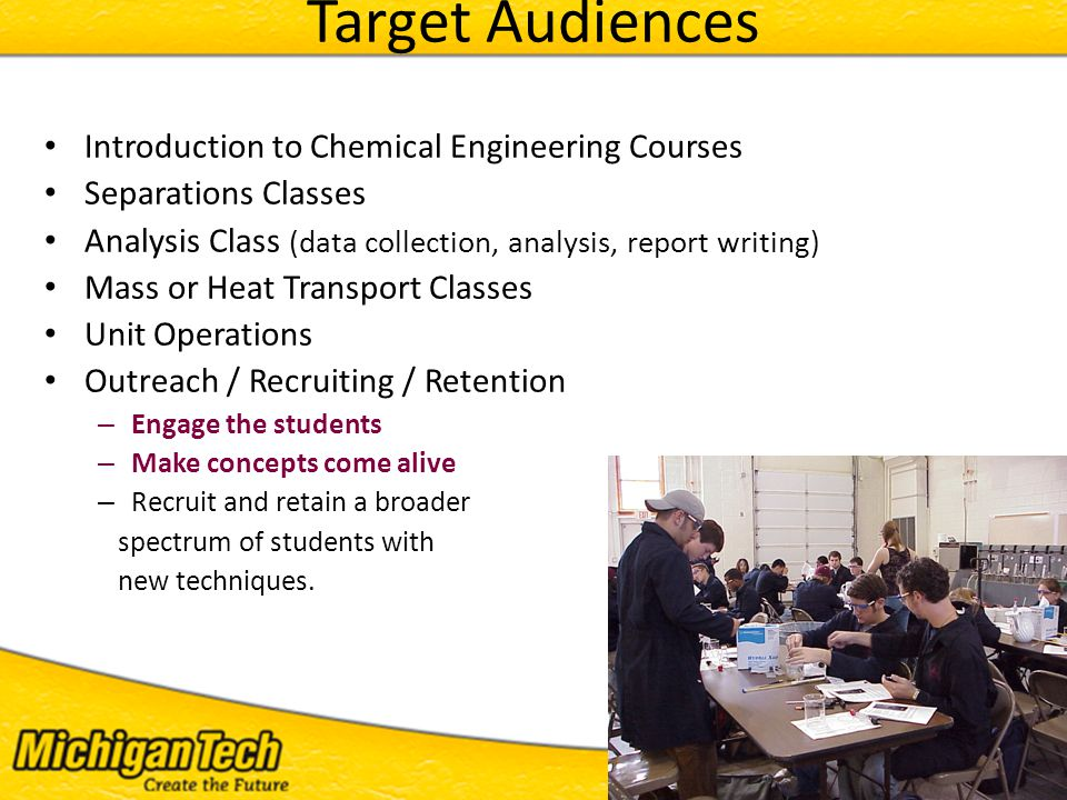 ITEST 2011 - 17 Target Audiences Introduction to Chemical Engineering Courses Separations Classes Analysis Class (data collection, analysis, report writing) Mass or Heat Transport Classes Unit Operations Outreach / Recruiting / Retention – Engage the students – Make concepts come alive – Recruit and retain a broader spectrum of students with new techniques.