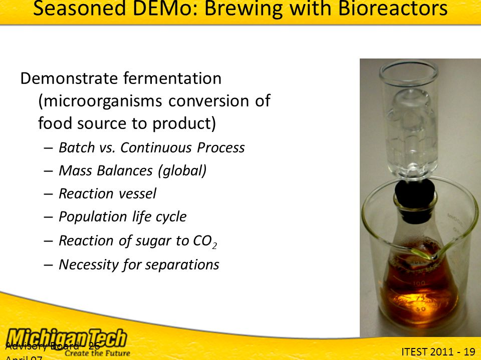 ITEST 2011 - 19 Advisory Board - 26 April 07 Seasoned DEMo: Brewing with Bioreactors Demonstrate fermentation (microorganisms conversion of food source to product) – Batch vs.