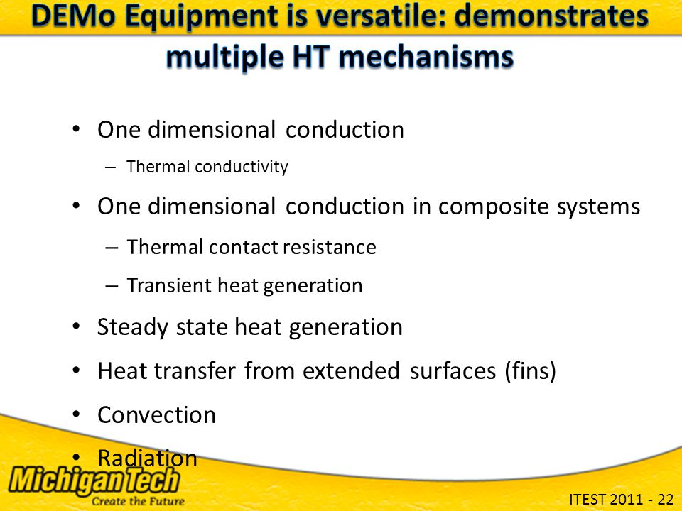 ITEST 2011 - 22 One dimensional conduction – Thermal conductivity One dimensional conduction in composite systems – Thermal contact resistance – Transient heat generation Steady state heat generation Heat transfer from extended surfaces (fins) Convection Radiation