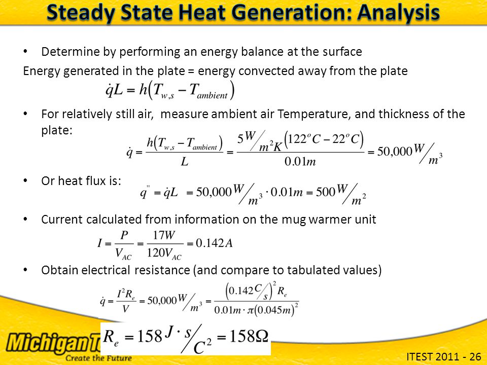ITEST 2011 - 26 Determine by performing an energy balance at the surface Energy generated in the plate = energy convected away from the plate For relatively still air, measure ambient air Temperature, and thickness of the plate: Or heat flux is: Current calculated from information on the mug warmer unit Obtain electrical resistance (and compare to tabulated values)