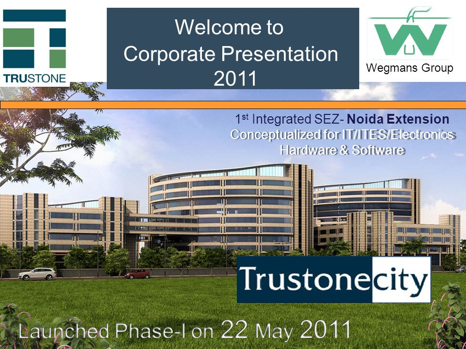 Welcome to Corporate Presentation 2011 Conceptualized for IT/ITES/Electronics Hardware & Software 1 st Integrated SEZ- Noida Extension Conceptualized for IT/ITES/Electronics Hardware & Software Wegmans Group
