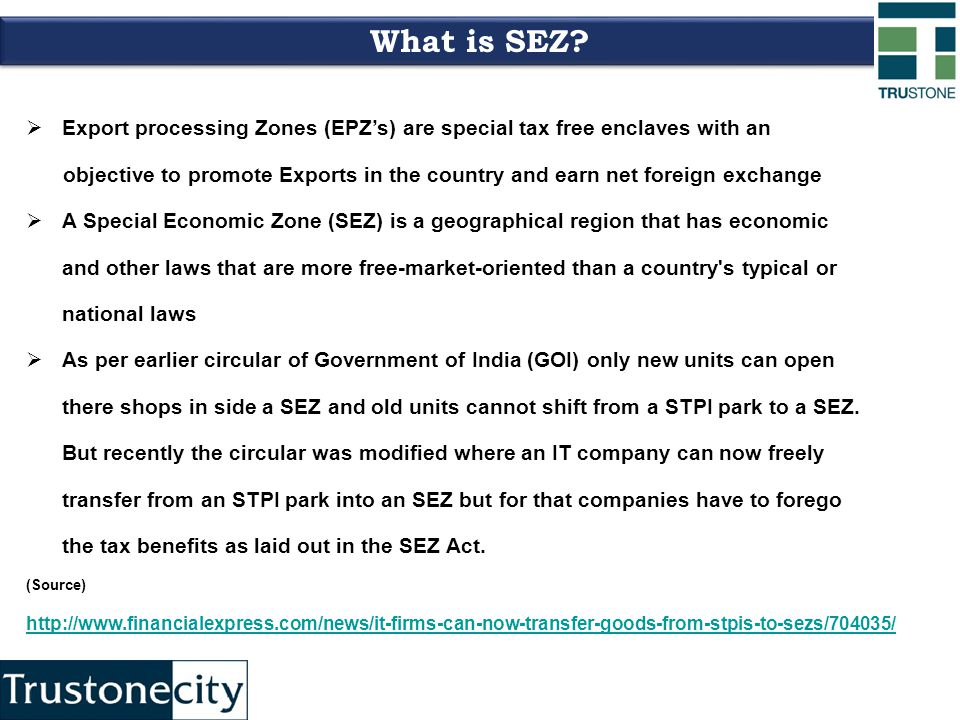  Export processing Zones (EPZ's) are special tax free enclaves with an objective to promote Exports in the country and earn net foreign exchange  A Special Economic Zone (SEZ) is a geographical region that has economic and other laws that are more free-market-oriented than a country s typical or national laws  As per earlier circular of Government of India (GOI) only new units can open there shops in side a SEZ and old units cannot shift from a STPI park to a SEZ.