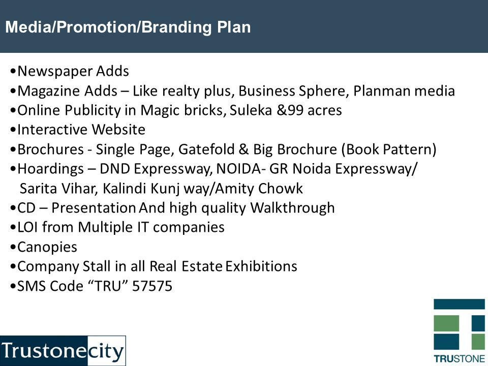 Media/Promotion/Branding Plan Newspaper Adds Magazine Adds – Like realty plus, Business Sphere, Planman media Online Publicity in Magic bricks, Suleka &99 acres Interactive Website Brochures - Single Page, Gatefold & Big Brochure (Book Pattern) Hoardings – DND Expressway, NOIDA- GR Noida Expressway/ Sarita Vihar, Kalindi Kunj way/Amity Chowk CD – Presentation And high quality Walkthrough LOI from Multiple IT companies Canopies Company Stall in all Real Estate Exhibitions SMS Code TRU 57575