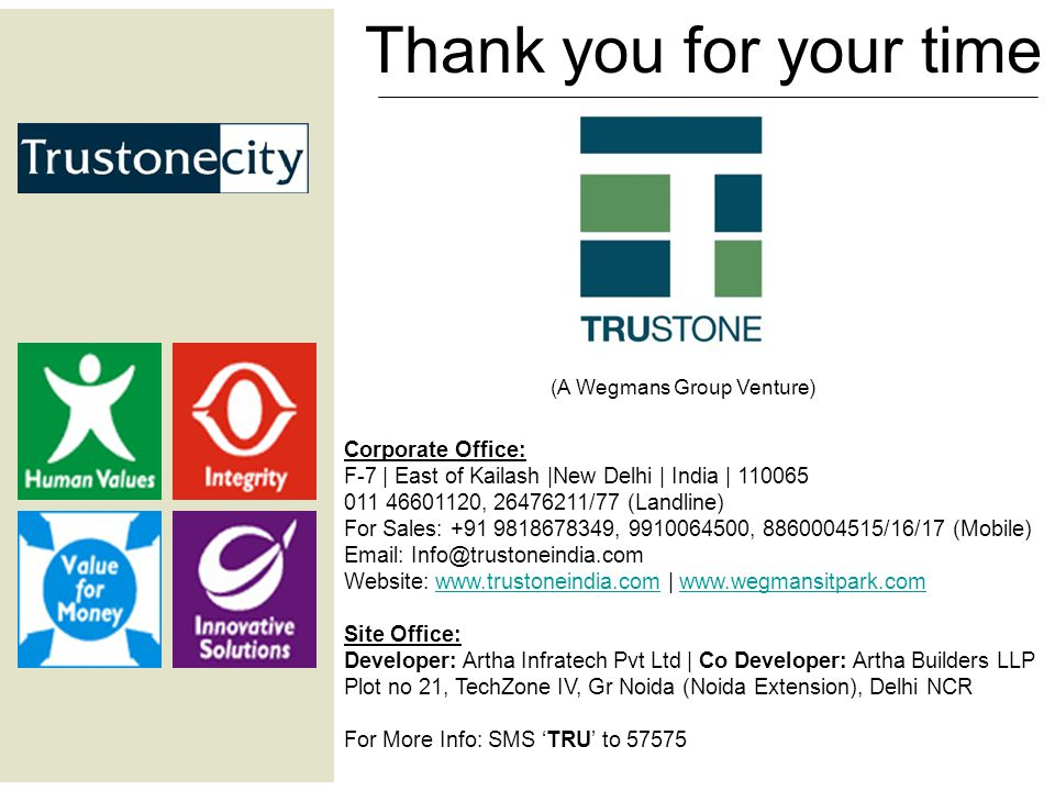 Thank you for your time Corporate Office: F-7 | East of Kailash |New Delhi | India | 110065 011 46601120, 26476211/77 (Landline) For Sales: +91 9818678349, 9910064500, 8860004515/16/17 (Mobile) Email: Info@trustoneindia.com Website: www.trustoneindia.com | www.wegmansitpark.comwww.trustoneindia.comwww.wegmansitpark.com Site Office: Developer: Artha Infratech Pvt Ltd | Co Developer: Artha Builders LLP Plot no 21, TechZone IV, Gr Noida (Noida Extension), Delhi NCR For More Info: SMS 'TRU' to 57575 (A Wegmans Group Venture)