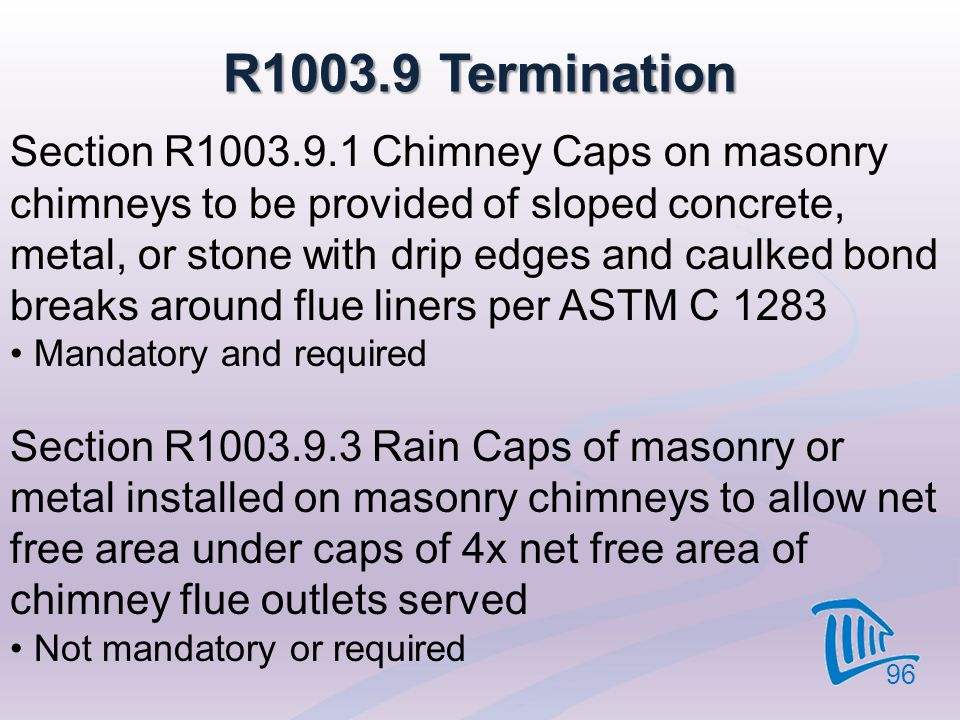 R1003.9 Termination 96 Section R1003.9.1 Chimney Caps on masonry chimneys to be provided of sloped concrete, metal, or stone with drip edges and caulk
