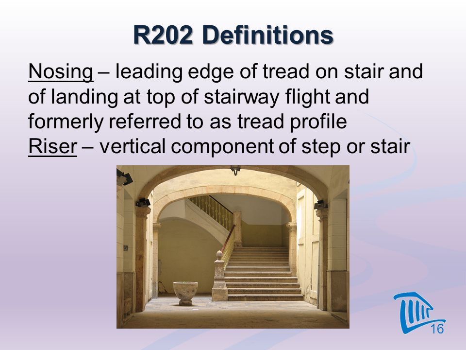 R202 Definitions Nosing – leading edge of tread on stair and of landing at top of stairway flight and formerly referred to as tread profile Riser – ve