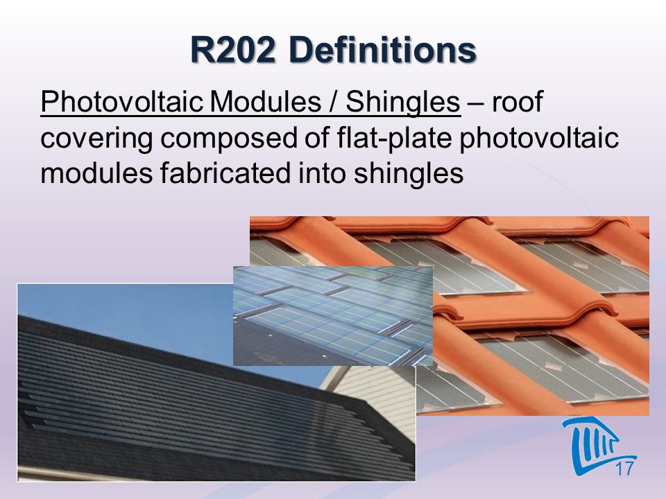 R202 Definitions Photovoltaic Modules / Shingles – roof covering composed of flat-plate photovoltaic modules fabricated into shingles 17