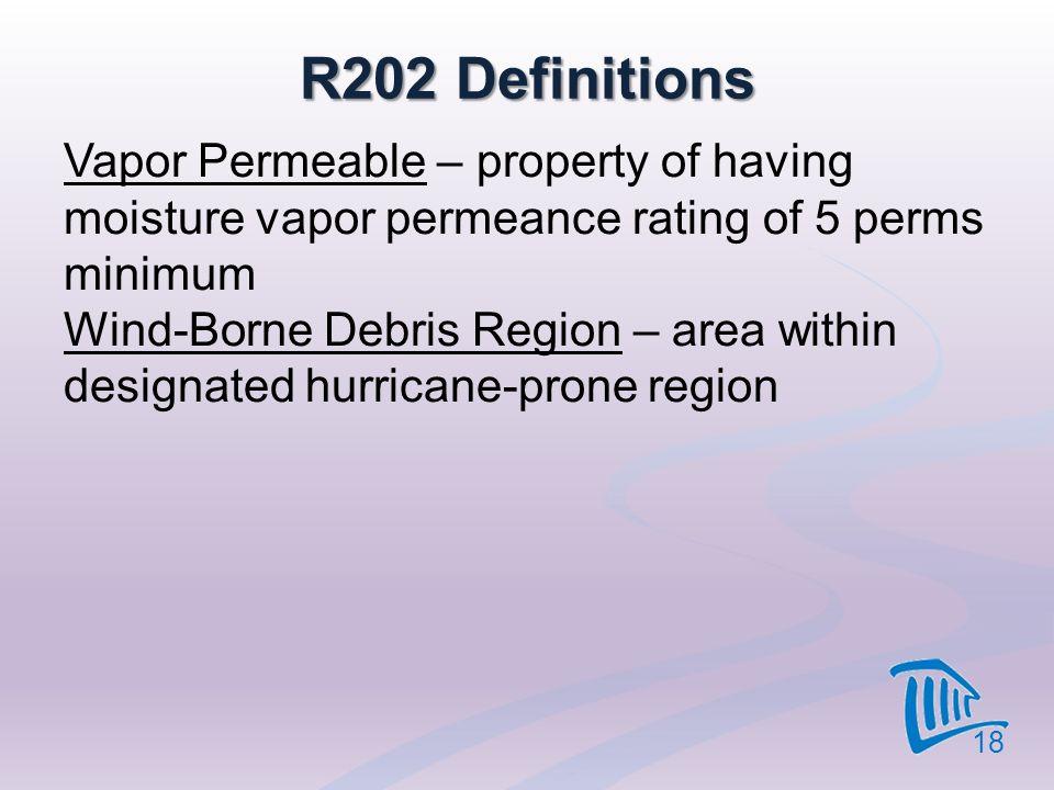 R202 Definitions Vapor Permeable – property of having moisture vapor permeance rating of 5 perms minimum Wind-Borne Debris Region – area within design
