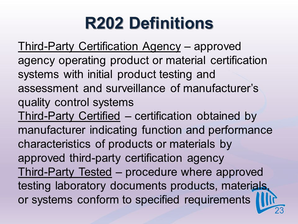 R202 Definitions Third-Party Certification Agency – approved agency operating product or material certification systems with initial product testing a