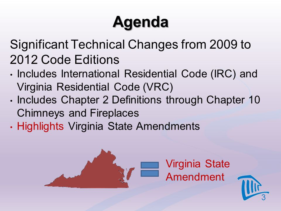 Agenda Significant Technical Changes from 2009 to 2012 Code Editions Includes International Residential Code (IRC) and Virginia Residential Code (VRC)