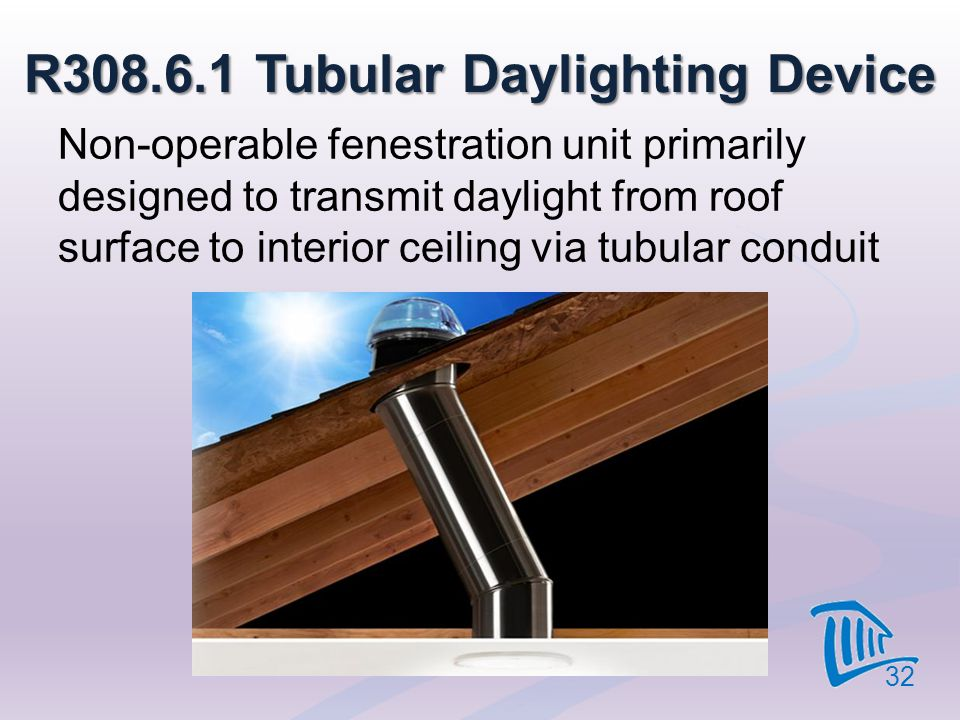 R308.6.1 Tubular Daylighting Device 32 Non-operable fenestration unit primarily designed to transmit daylight from roof surface to interior ceiling vi