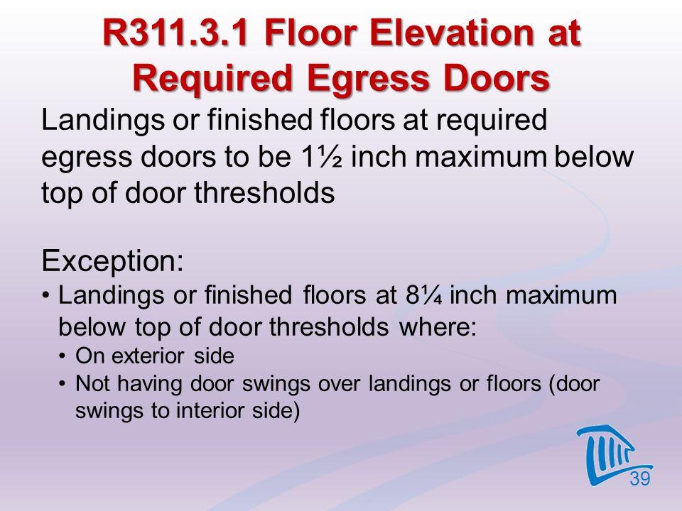R311.3.1 Floor Elevation at Required Egress Doors Landings or finished floors at required egress doors to be 1½ inch maximum below top of door thresho