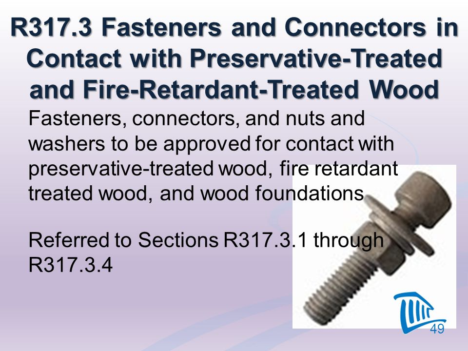 R317.3 Fasteners and Connectors in Contact with Preservative-Treated and Fire-Retardant-Treated Wood Fasteners, connectors, and nuts and washers to be