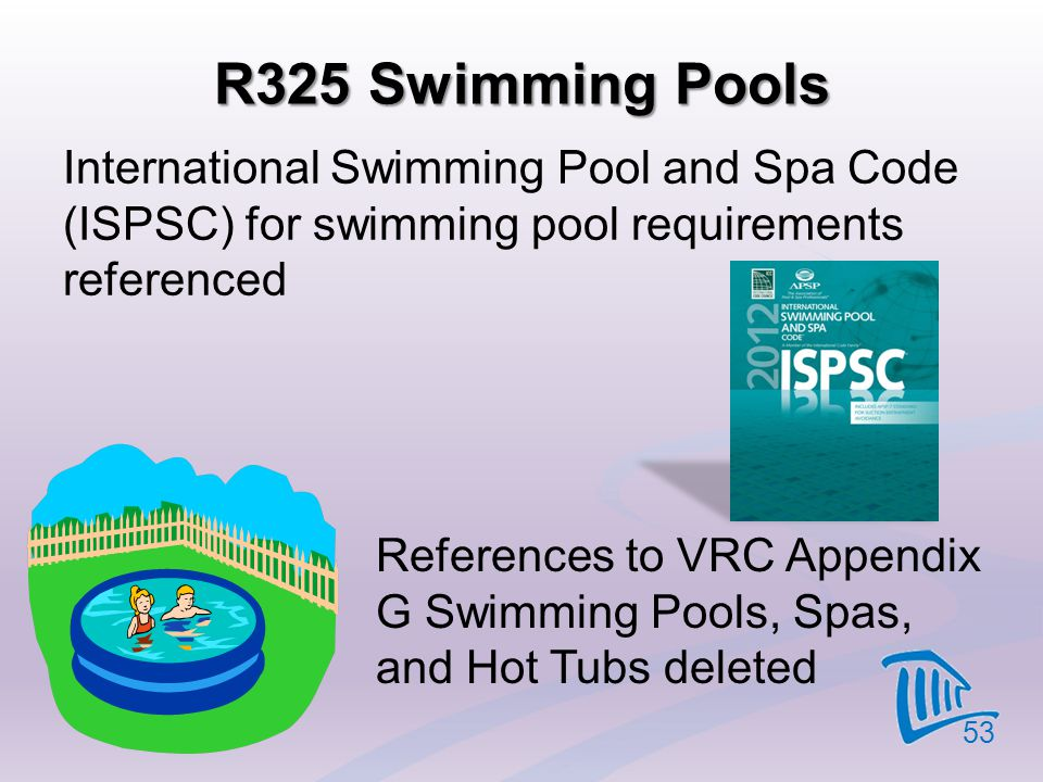 R325 Swimming Pools International Swimming Pool and Spa Code (ISPSC) for swimming pool requirements referenced 53 References to VRC Appendix G Swimmin