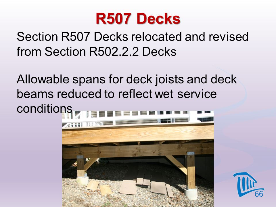 R507 Decks Section R507 Decks relocated and revised from Section R502.2.2 Decks Allowable spans for deck joists and deck beams reduced to reflect wet