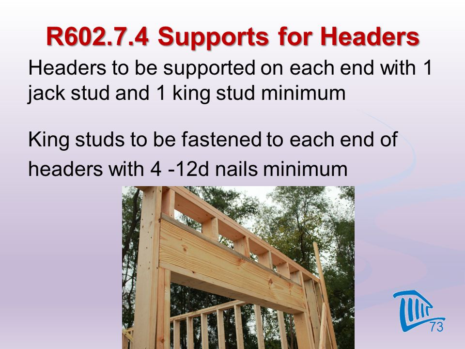 R602.7.4 Supports for Headers Headers to be supported on each end with 1 jack stud and 1 king stud minimum King studs to be fastened to each end of he
