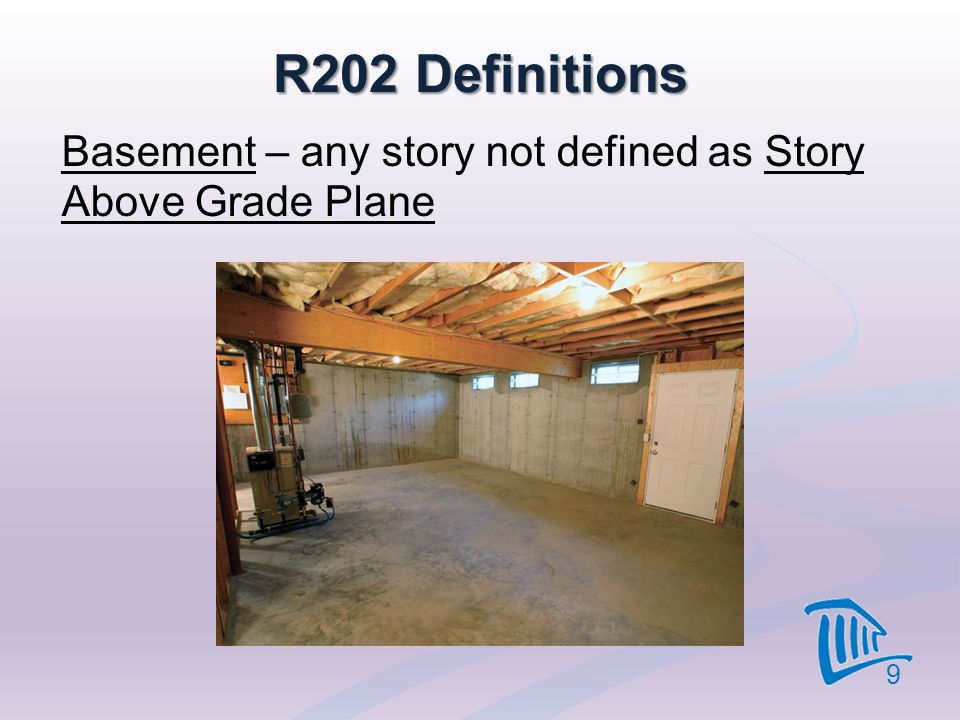 R202 Definitions Basement – any story not defined as Story Above Grade Plane 9