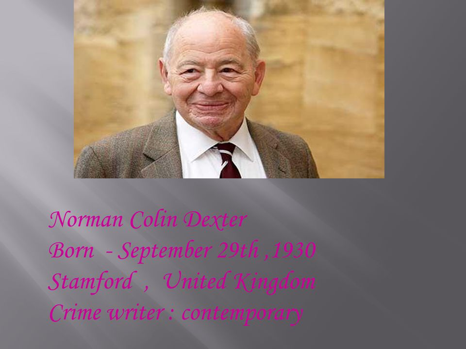 Norman Colin Dexter Born - September 29th,1930 Stamford, United Kingdom Crime writer : contemporary
