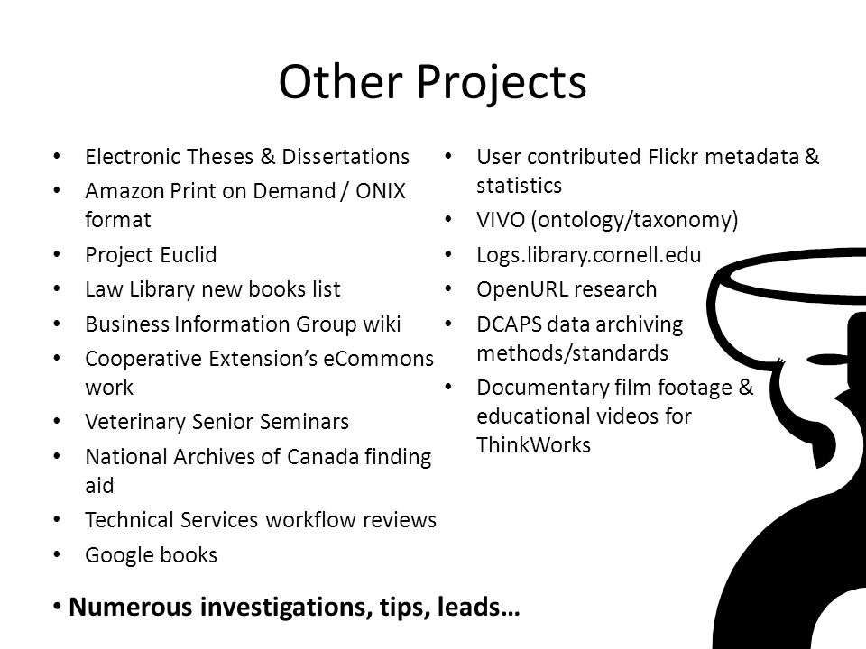 Other Projects Electronic Theses & Dissertations Amazon Print on Demand / ONIX format Project Euclid Law Library new books list Business Information Group wiki Cooperative Extension's eCommons work Veterinary Senior Seminars National Archives of Canada finding aid Technical Services workflow reviews Google books User contributed Flickr metadata & statistics VIVO (ontology/taxonomy) Logs.library.cornell.edu OpenURL research DCAPS data archiving methods/standards Documentary film footage & educational videos for ThinkWorks Numerous investigations, tips, leads…