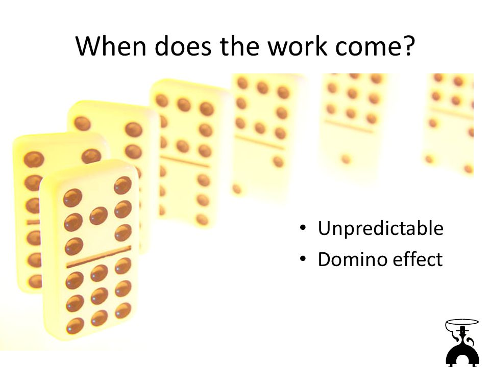 When does the work come Unpredictable Domino effect
