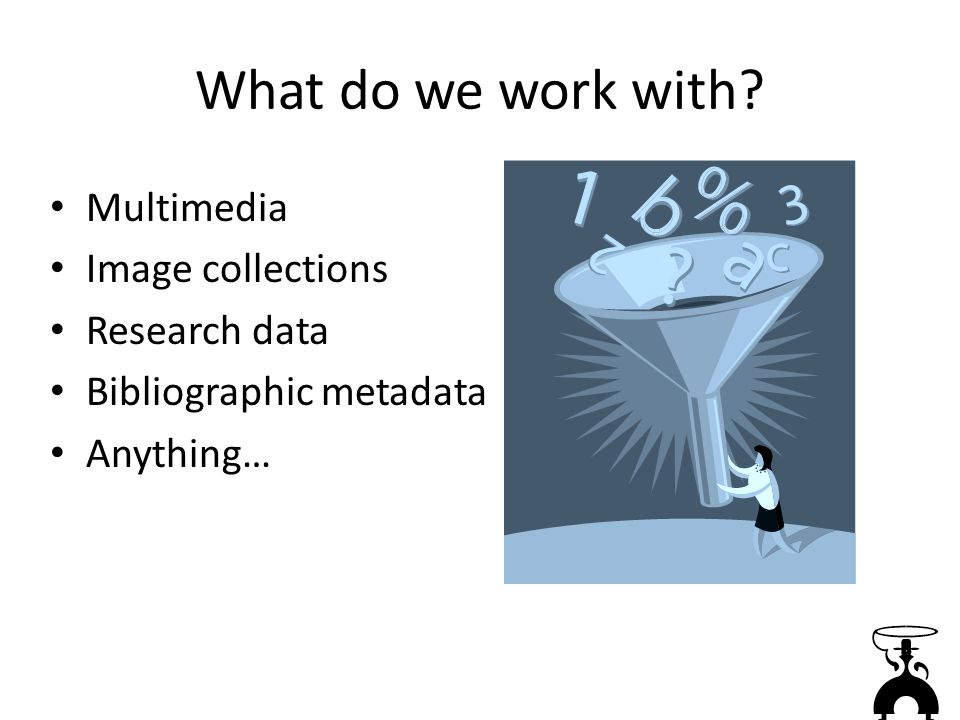 What do we work with Multimedia Image collections Research data Bibliographic metadata Anything…